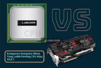Komponen Komputer Mana Yang Lebih Penting CPU Atau VGA ?