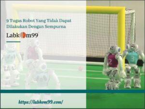 9 Tugas Robot Yang Tidak Dapat Dilakukan Dengan Sempurna