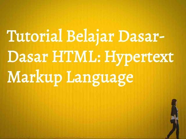 Tutorial Belajar Dasar - Dasar HTML: Hypertext Markup Language
